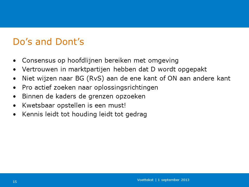 Do's and Dont's 15 Voettekst | 1 september 2013 Consensus op hoofdlijnen bereiken met omgeving Vertrouwen in marktpartijen hebben dat D wordt opgepakt Niet wijzen naar BG (RvS) aan de ene kant of ON aan andere kant Pro actief zoeken naar oplossingsrichtingen Binnen de kaders de grenzen opzoeken Kwetsbaar opstellen is een must.