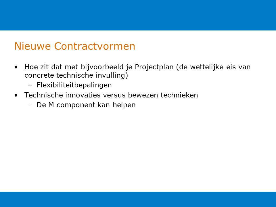 Nieuwe Contractvormen Hoe zit dat met bijvoorbeeld je Projectplan (de wettelijke eis van concrete technische invulling) –Flexibiliteitbepalingen Technische innovaties versus bewezen technieken –De M component kan helpen
