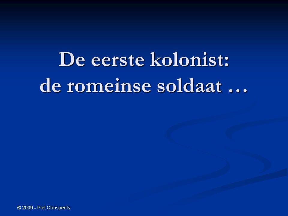 © 2009 - Piet Chrispeels De eerste kolonist: de romeinse soldaat …