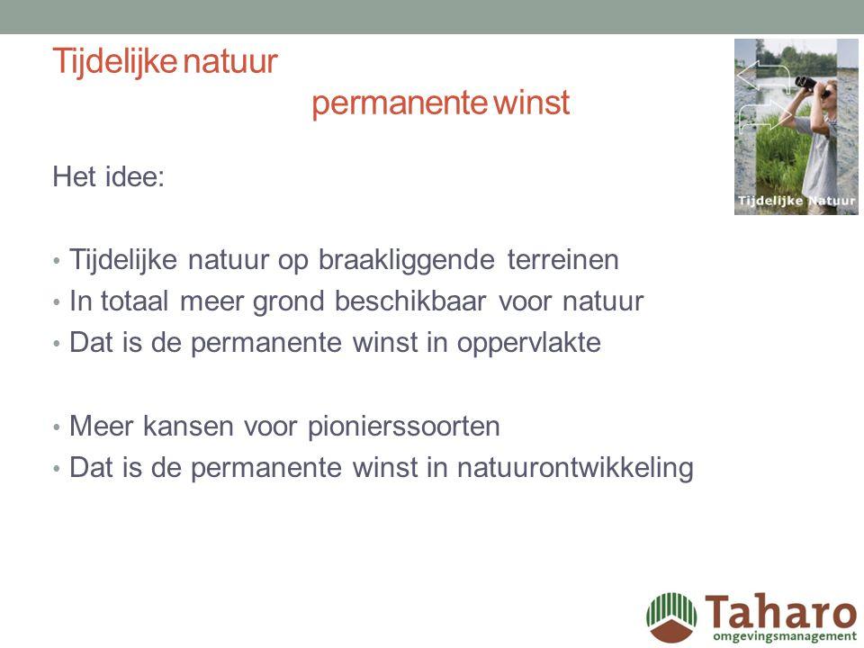Tijdelijke natuur permanente winst Het idee: Tijdelijke natuur op braakliggende terreinen In totaal meer grond beschikbaar voor natuur Dat is de permanente winst in oppervlakte Meer kansen voor pionierssoorten Dat is de permanente winst in natuurontwikkeling