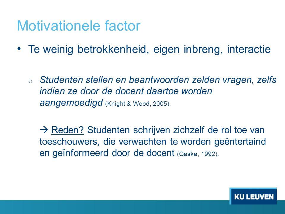 Motivationele factor Te weinig betrokkenheid, eigen inbreng, interactie o Studenten stellen en beantwoorden zelden vragen, zelfs indien ze door de docent daartoe worden aangemoedigd (Knight & Wood, 2005).