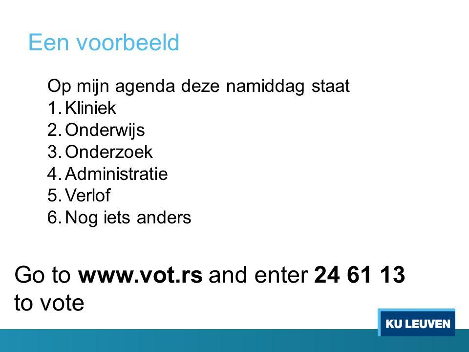 Een voorbeeld Go to www.vot.rs and enter 24 61 13 to vote Op mijn agenda deze namiddag staat 1.Kliniek 2.Onderwijs 3.Onderzoek 4.Administratie 5.Verlof 6.Nog iets anders