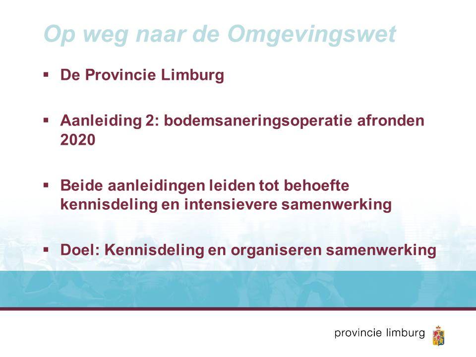 Op weg naar de Omgevingswet  De Provincie Limburg  Aanleiding 2: bodemsaneringsoperatie afronden 2020  Beide aanleidingen leiden tot behoefte kennisdeling en intensievere samenwerking  Doel: Kennisdeling en organiseren samenwerking