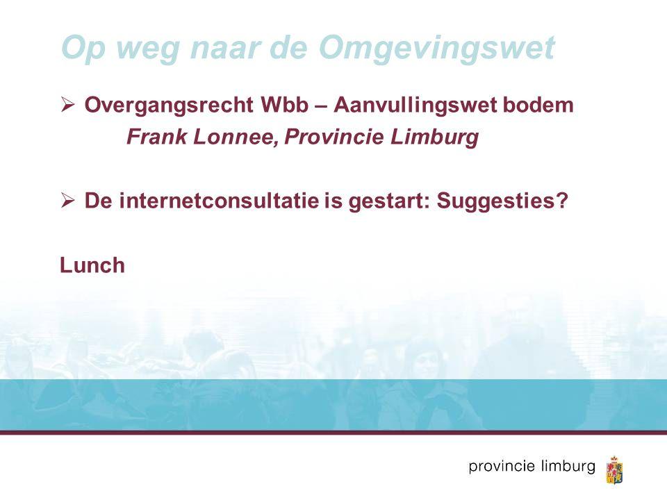 Op weg naar de Omgevingswet  Overgangsrecht Wbb – Aanvullingswet bodem Frank Lonnee, Provincie Limburg  De internetconsultatie is gestart: Suggesties.