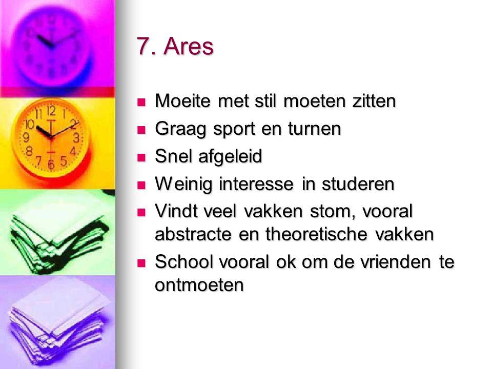 7. Ares Moeite met stil moeten zitten Moeite met stil moeten zitten Graag sport en turnen Graag sport en turnen Snel afgeleid Snel afgeleid Weinig int