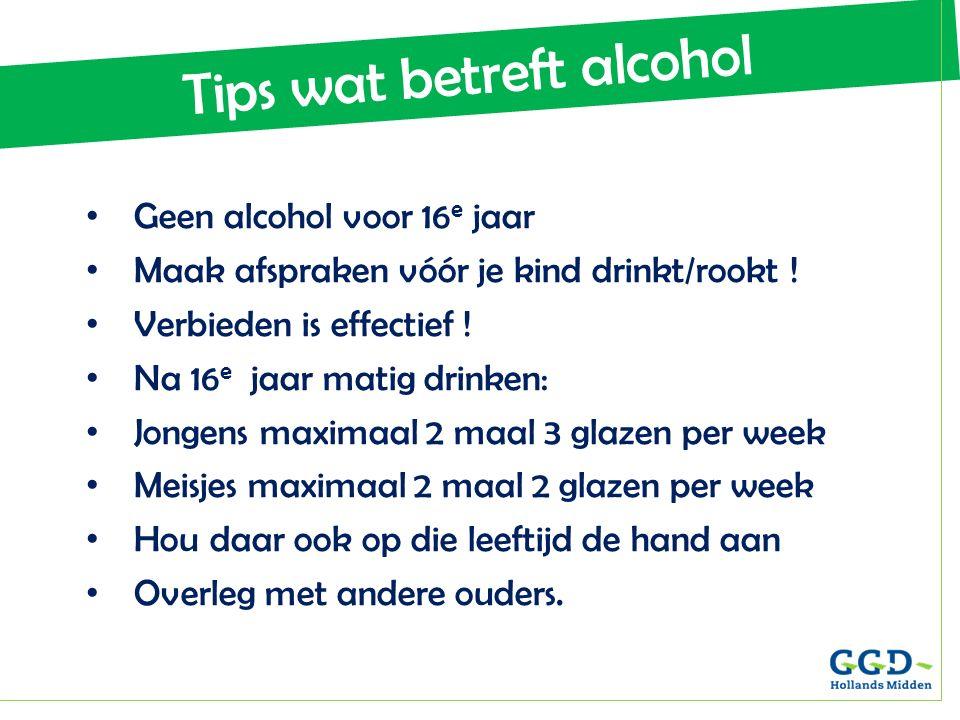 Tips wat betreft alcohol Geen alcohol voor 16 e jaar Maak afspraken vóór je kind drinkt/rookt ! Verbieden is effectief ! Na 16 e jaar matig drinken: J