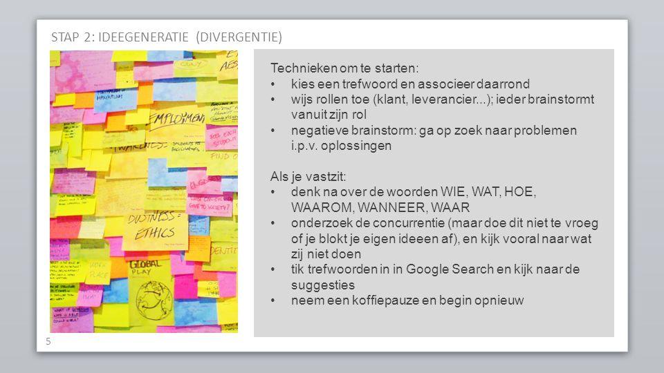 STAP 2: IDEEGENERATIE (DIVERGENTIE) 5 Technieken om te starten: kies een trefwoord en associeer daarrond wijs rollen toe (klant, leverancier...); ieder brainstormt vanuit zijn rol negatieve brainstorm: ga op zoek naar problemen i.p.v.