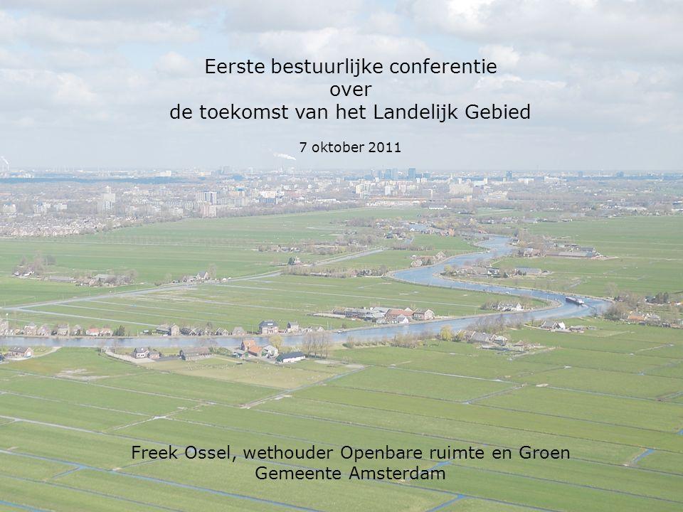 Eerste bestuurlijke conferentie over de toekomst van het Landelijk Gebied 7 oktober 2011 Freek Ossel, wethouder Openbare ruimte en Groen Gemeente Amsterdam