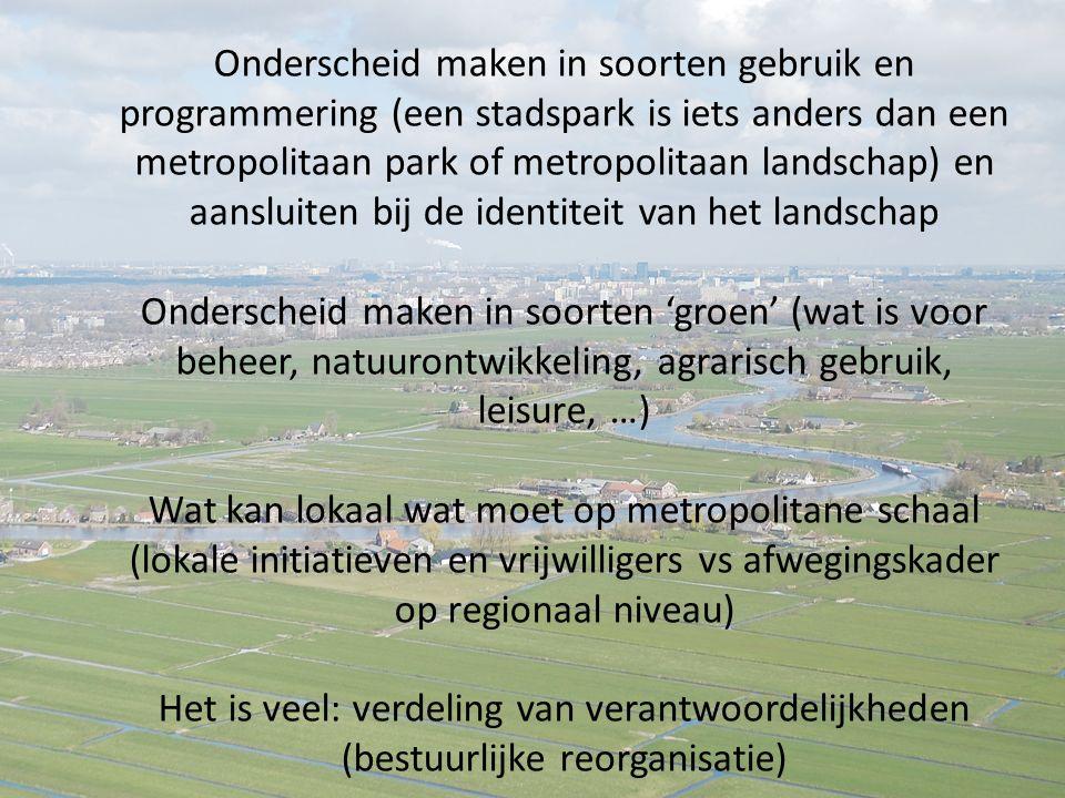 Onderscheid maken in soorten gebruik en programmering (een stadspark is iets anders dan een metropolitaan park of metropolitaan landschap) en aansluiten bij de identiteit van het landschap Onderscheid maken in soorten 'groen' (wat is voor beheer, natuurontwikkeling, agrarisch gebruik, leisure, …) Wat kan lokaal wat moet op metropolitane schaal (lokale initiatieven en vrijwilligers vs afwegingskader op regionaal niveau) Het is veel: verdeling van verantwoordelijkheden (bestuurlijke reorganisatie)