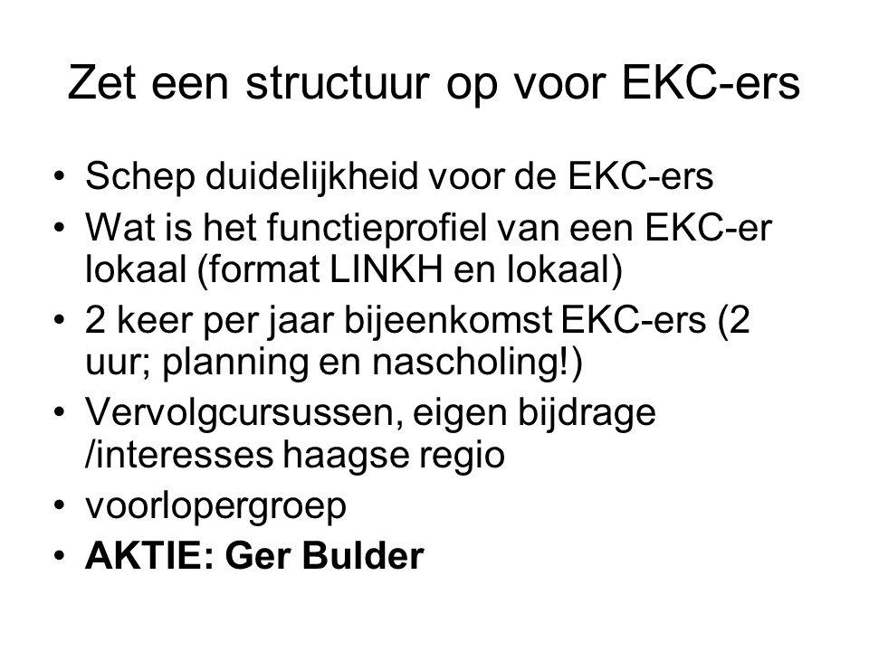 Zet een structuur op voor EKC-ers Schep duidelijkheid voor de EKC-ers Wat is het functieprofiel van een EKC-er lokaal (format LINKH en lokaal) 2 keer per jaar bijeenkomst EKC-ers (2 uur; planning en nascholing!) Vervolgcursussen, eigen bijdrage /interesses haagse regio voorlopergroep AKTIE: Ger Bulder