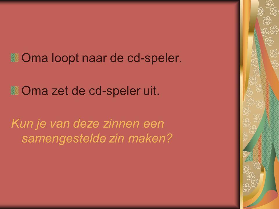Oma loopt naar de cd-speler. Oma zet de cd-speler uit. Kun je van deze zinnen een samengestelde zin maken?