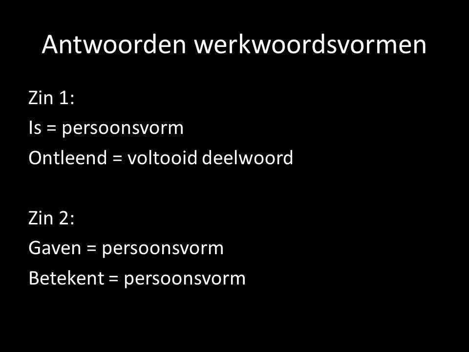Antwoorden werkwoordsvormen Zin 1: Is = persoonsvorm Ontleend = voltooid deelwoord Zin 2: Gaven = persoonsvorm Betekent = persoonsvorm