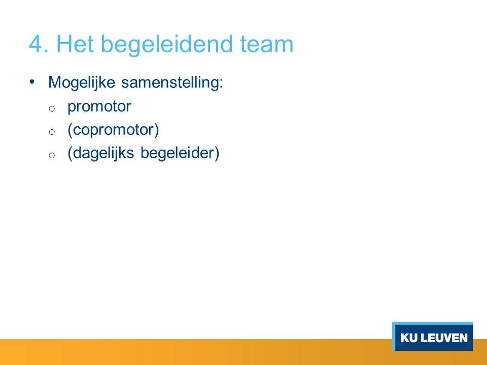4. Het begeleidend team Mogelijke samenstelling: o promotor o (copromotor) o (dagelijks begeleider)