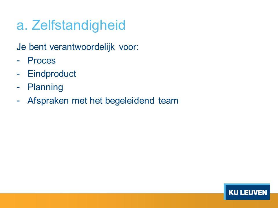 a. Zelfstandigheid Je bent verantwoordelijk voor: - Proces - Eindproduct - Planning - Afspraken met het begeleidend team