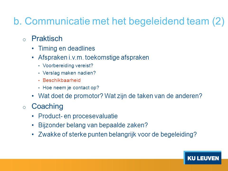 b. Communicatie met het begeleidend team (2) o Praktisch Timing en deadlines Afspraken i.v.m. toekomstige afspraken Voorbereiding vereist? Verslag mak