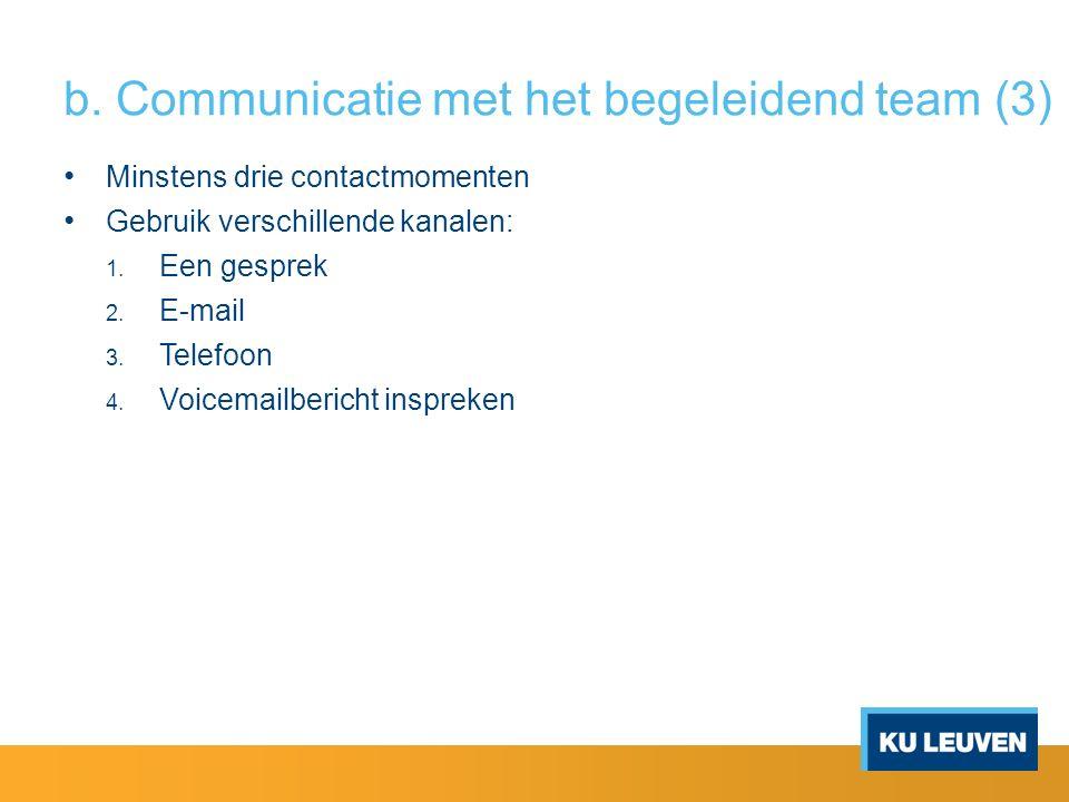 b. Communicatie met het begeleidend team (3) Minstens drie contactmomenten Gebruik verschillende kanalen: 1. Een gesprek 2. E-mail 3. Telefoon 4. Voic