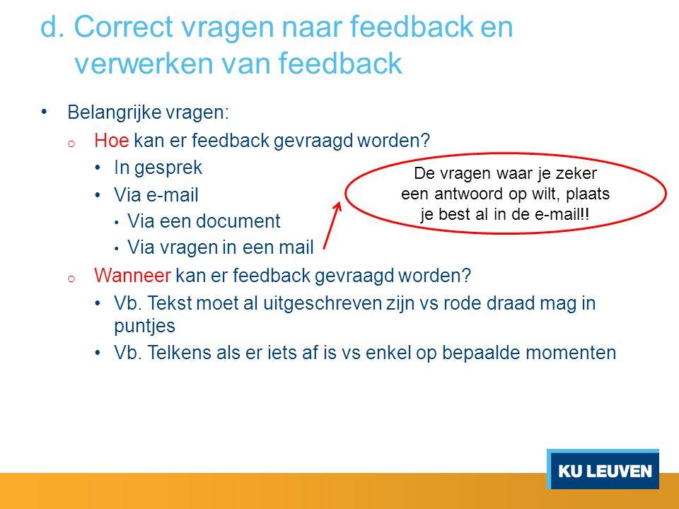 d. Correct vragen naar feedback en verwerken van feedback Belangrijke vragen: o Hoe kan er feedback gevraagd worden? In gesprek Via e-mail Via een doc
