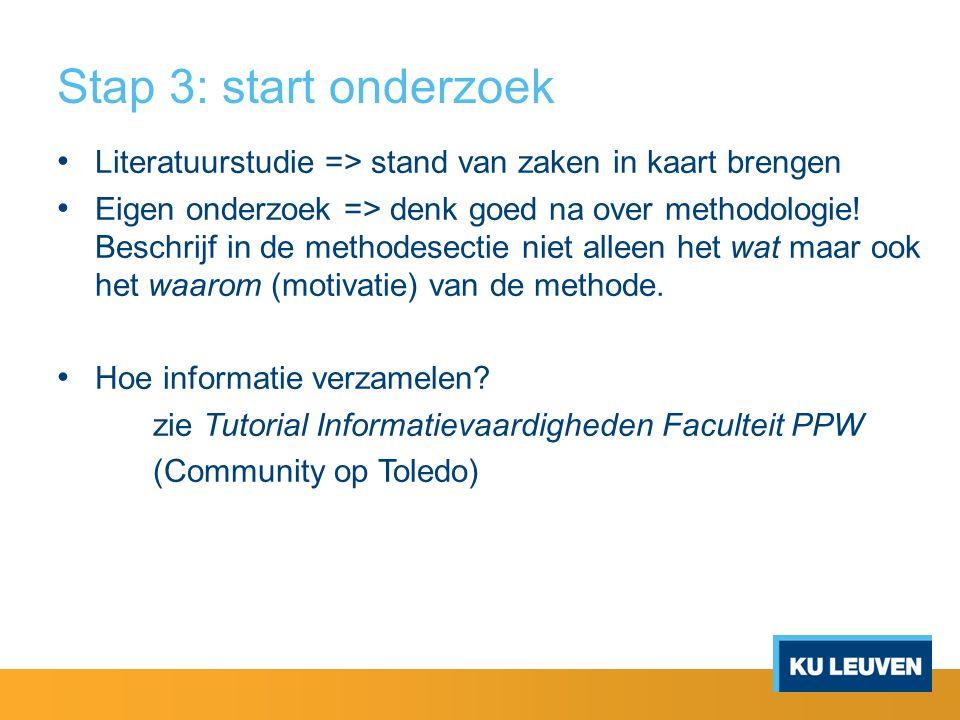 Stap 3: start onderzoek Literatuurstudie => stand van zaken in kaart brengen Eigen onderzoek => denk goed na over methodologie! Beschrijf in de method