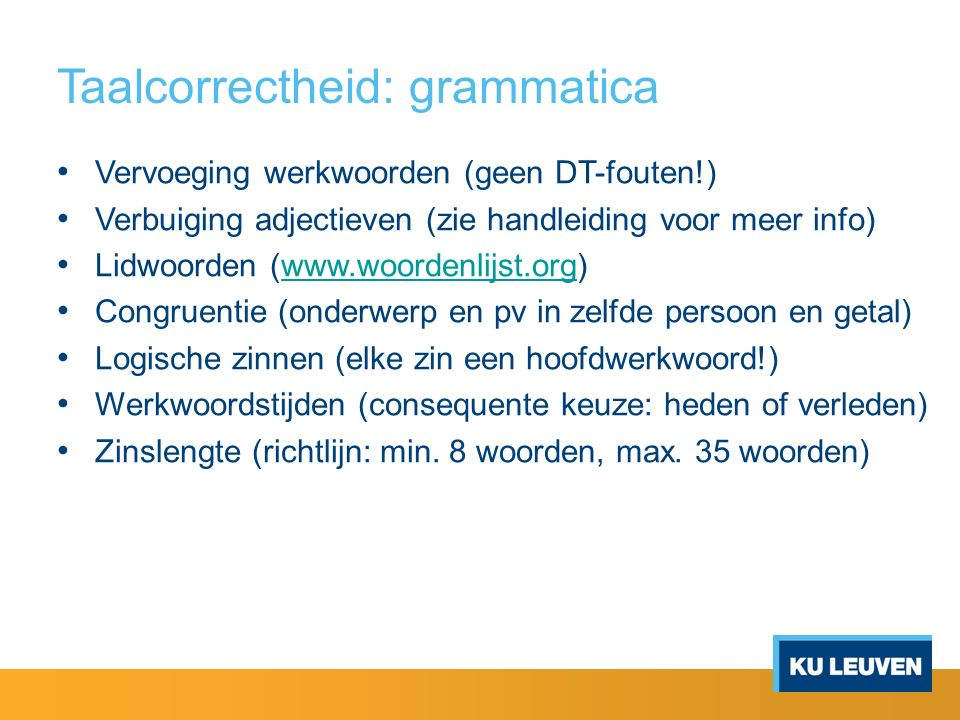 Taalcorrectheid: grammatica Vervoeging werkwoorden (geen DT-fouten!) Verbuiging adjectieven (zie handleiding voor meer info) Lidwoorden (www.woordenli