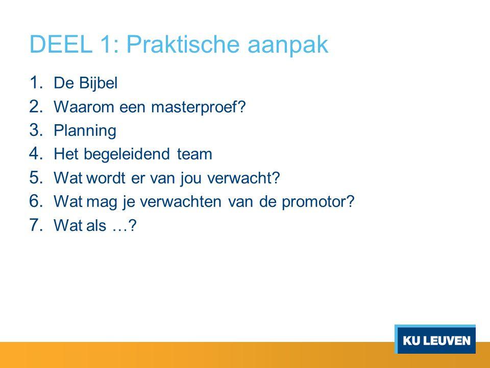 DEEL 1: Praktische aanpak 1. De Bijbel 2. Waarom een masterproef? 3. Planning 4. Het begeleidend team 5. Wat wordt er van jou verwacht? 6. Wat mag je