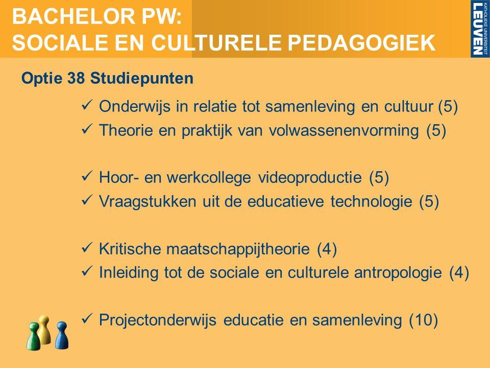 BACHELOR PW: SOCIALE EN CULTURELE PEDAGOGIEK Onderwijs in relatie tot samenleving en cultuur (5) Theorie en praktijk van volwassenenvorming (5) Hoor- en werkcollege videoproductie (5) Vraagstukken uit de educatieve technologie (5) Kritische maatschappijtheorie (4) Inleiding tot de sociale en culturele antropologie (4) Projectonderwijs educatie en samenleving (10) Optie 38 Studiepunten