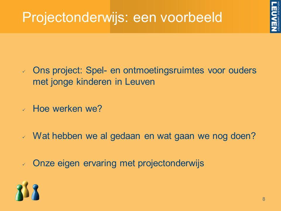 Projectonderwijs: een voorbeeld 8 Ons project: Spel- en ontmoetingsruimtes voor ouders met jonge kinderen in Leuven Hoe werken we.