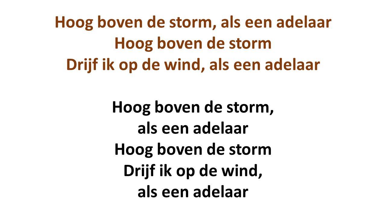 Hoog boven de storm, als een adelaar Hoog boven de storm Drijf ik op de wind, als een adelaar Hoog boven de storm, als een adelaar Hoog boven de storm Drijf ik op de wind, als een adelaar