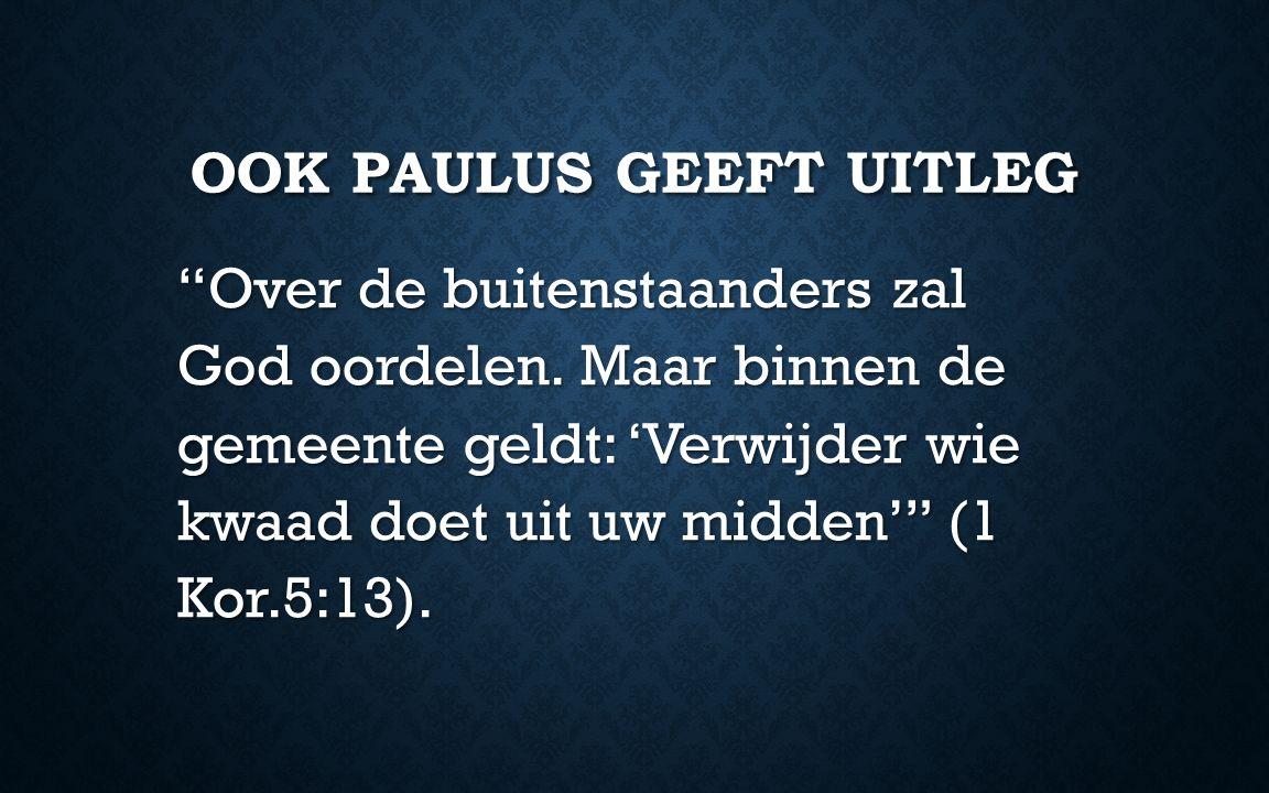 """OOK PAULUS GEEFT UITLEG """"Over de buitenstaanders zal God oordelen. Maar binnen de gemeente geldt: 'Verwijder wie kwaad doet uit uw midden'"""" (1 Kor.5:1"""