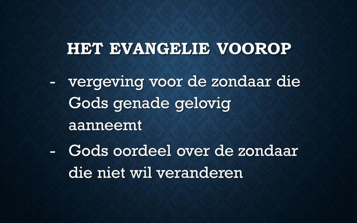HET EVANGELIE VOOROP -vergeving voor de zondaar die Gods genade gelovig aanneemt -Gods oordeel over de zondaar die niet wil veranderen