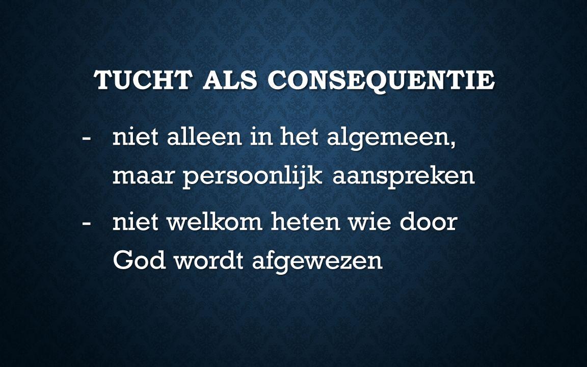 TUCHT ALS CONSEQUENTIE -niet alleen in het algemeen, maar persoonlijk aanspreken -niet welkom heten wie door God wordt afgewezen