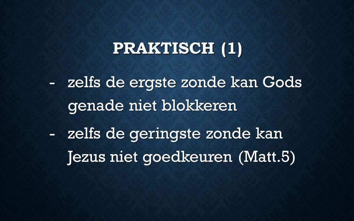 PRAKTISCH (1) -zelfs de ergste zonde kan Gods genade niet blokkeren -zelfs de geringste zonde kan Jezus niet goedkeuren (Matt.5)