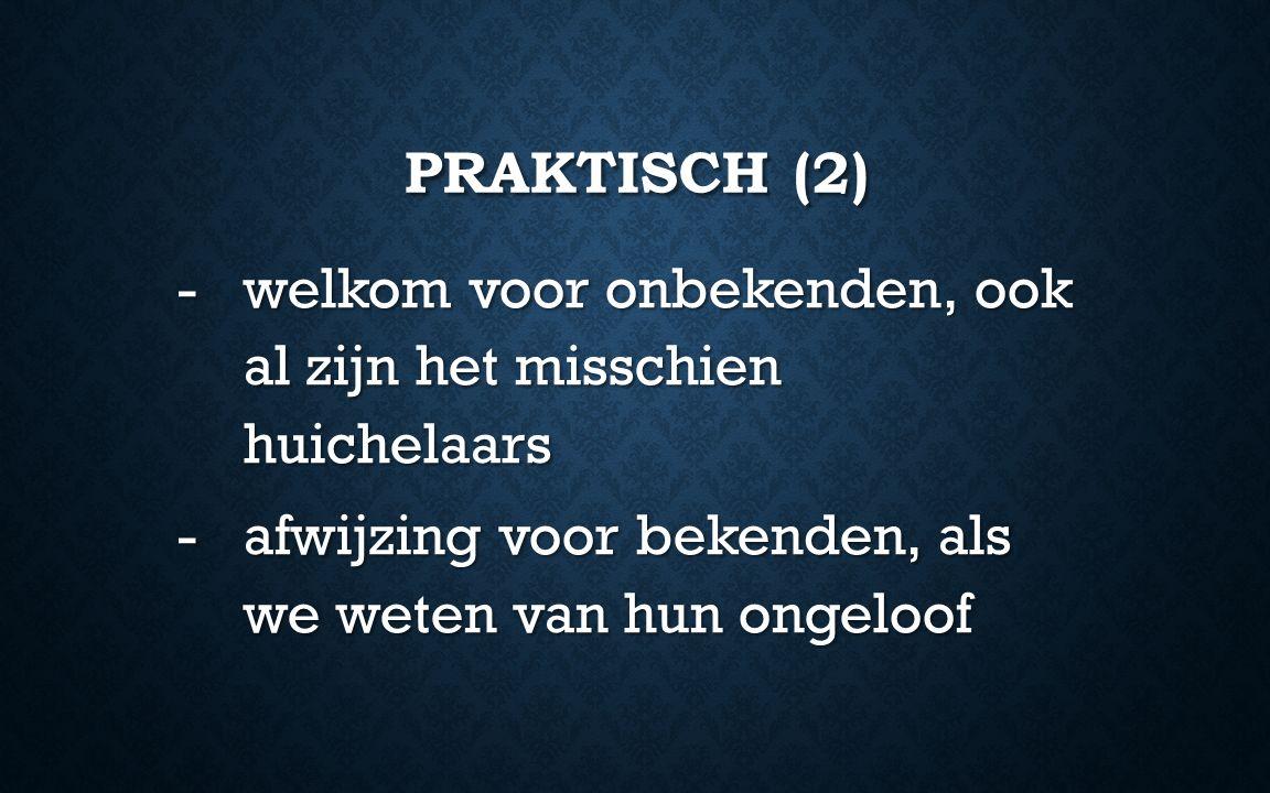 PRAKTISCH (2) -welkom voor onbekenden, ook al zijn het misschien huichelaars -afwijzing voor bekenden, als we weten van hun ongeloof