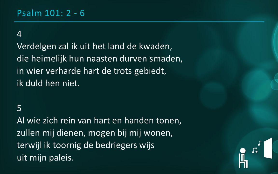 Psalm 101: 2 - 6 4 Verdelgen zal ik uit het land de kwaden, die heimelijk hun naasten durven smaden, in wier verharde hart de trots gebiedt, ik duld hen niet.