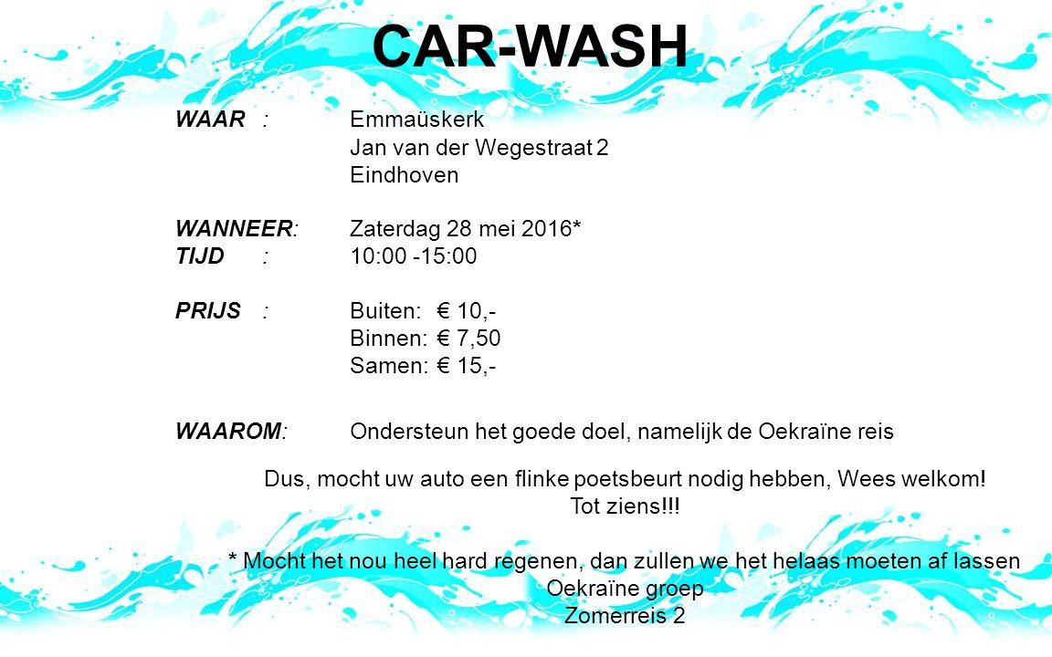 CAR-WASH WAAR: Emmaüskerk Jan van der Wegestraat 2 Eindhoven WANNEER:Zaterdag 28 mei 2016* TIJD: 10:00 -15:00 PRIJS:Buiten: € 10,- Binnen: € 7,50 Samen: € 15,- WAAROM:Ondersteun het goede doel, namelijk de Oekraïne reis Dus, mocht uw auto een flinke poetsbeurt nodig hebben, Wees welkom.