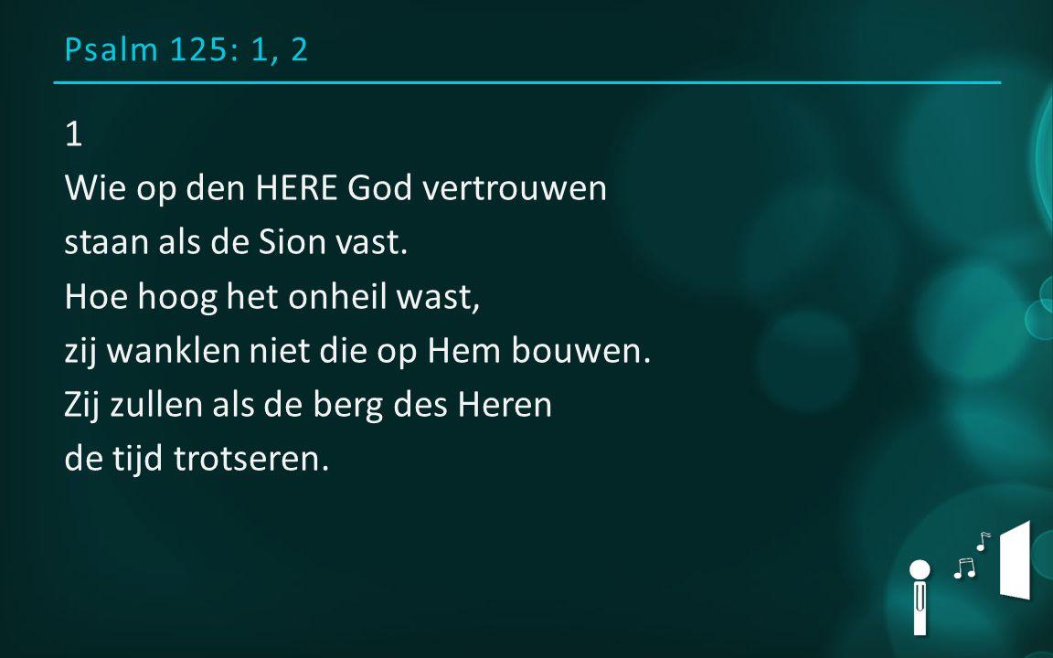 Psalm 125: 1, 2 1 Wie op den HERE God vertrouwen staan als de Sion vast. Hoe hoog het onheil wast, zij wanklen niet die op Hem bouwen. Zij zullen als