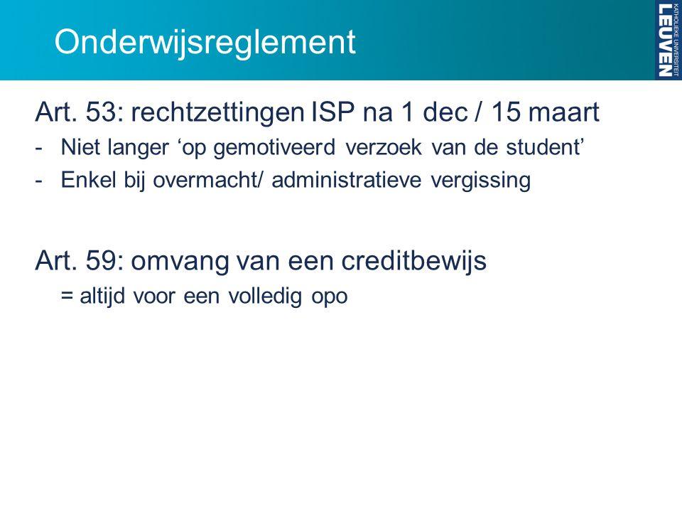 Onderwijsreglement Art. 53: rechtzettingen ISP na 1 dec / 15 maart -Niet langer 'op gemotiveerd verzoek van de student' -Enkel bij overmacht/ administ