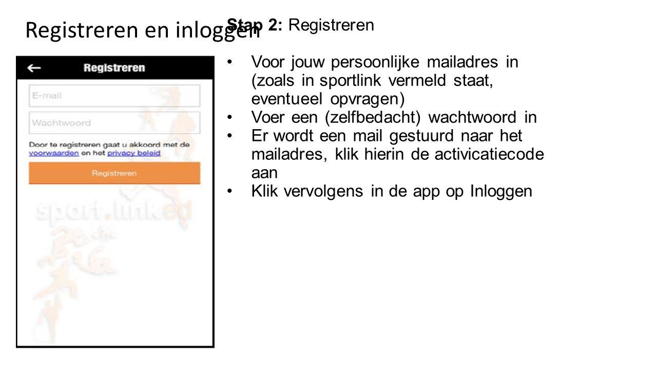 Stap 2: Registreren Voor jouw persoonlijke mailadres in (zoals in sportlink vermeld staat, eventueel opvragen) Voer een (zelfbedacht) wachtwoord in Er wordt een mail gestuurd naar het mailadres, klik hierin de activicatiecode aan Klik vervolgens in de app op Inloggen Registreren en inloggen