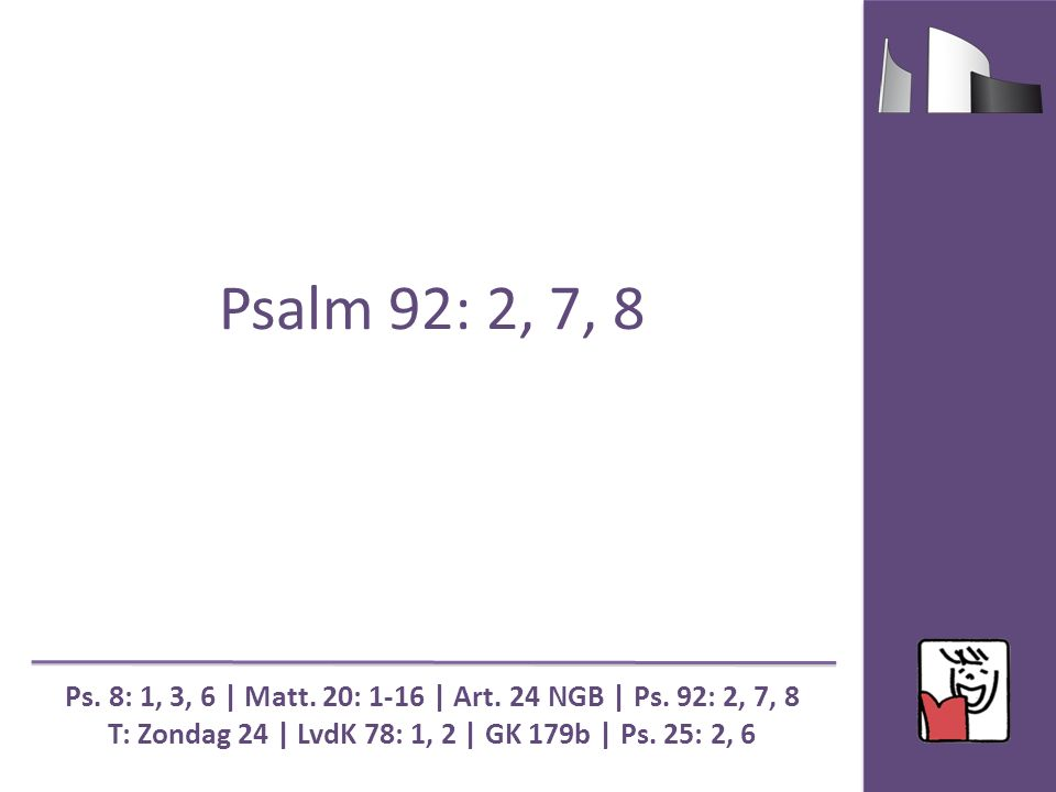 Psalm 92: 2, 7, 8 Ps. 8: 1, 3, 6 | Matt. 20: 1-16 | Art. 24 NGB | Ps. 92: 2, 7, 8 T: Zondag 24 | LvdK 78: 1, 2 | GK 179b | Ps. 25: 2, 6