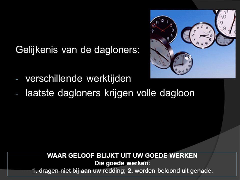 Gelijkenis van de dagloners: - verschillende werktijden - laatste dagloners krijgen volle dagloon WAAR GELOOF BLIJKT UIT UW GOEDE WERKEN Die goede werken: 1.