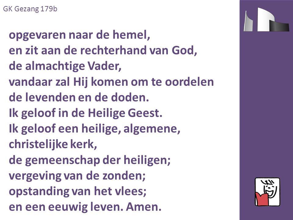 GK Gezang 179b opgevaren naar de hemel, en zit aan de rechterhand van God, de almachtige Vader, vandaar zal Hij komen om te oordelen de levenden en de doden.