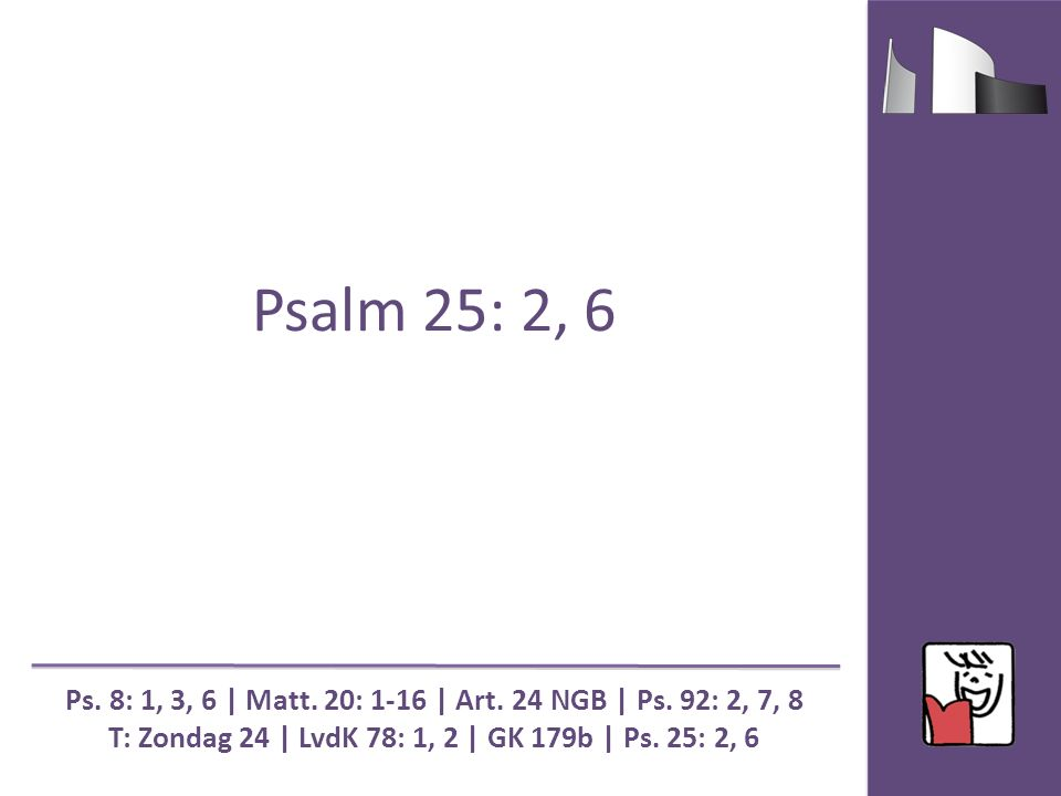 Psalm 25: 2, 6 Ps. 8: 1, 3, 6 | Matt. 20: 1-16 | Art. 24 NGB | Ps. 92: 2, 7, 8 T: Zondag 24 | LvdK 78: 1, 2 | GK 179b | Ps. 25: 2, 6