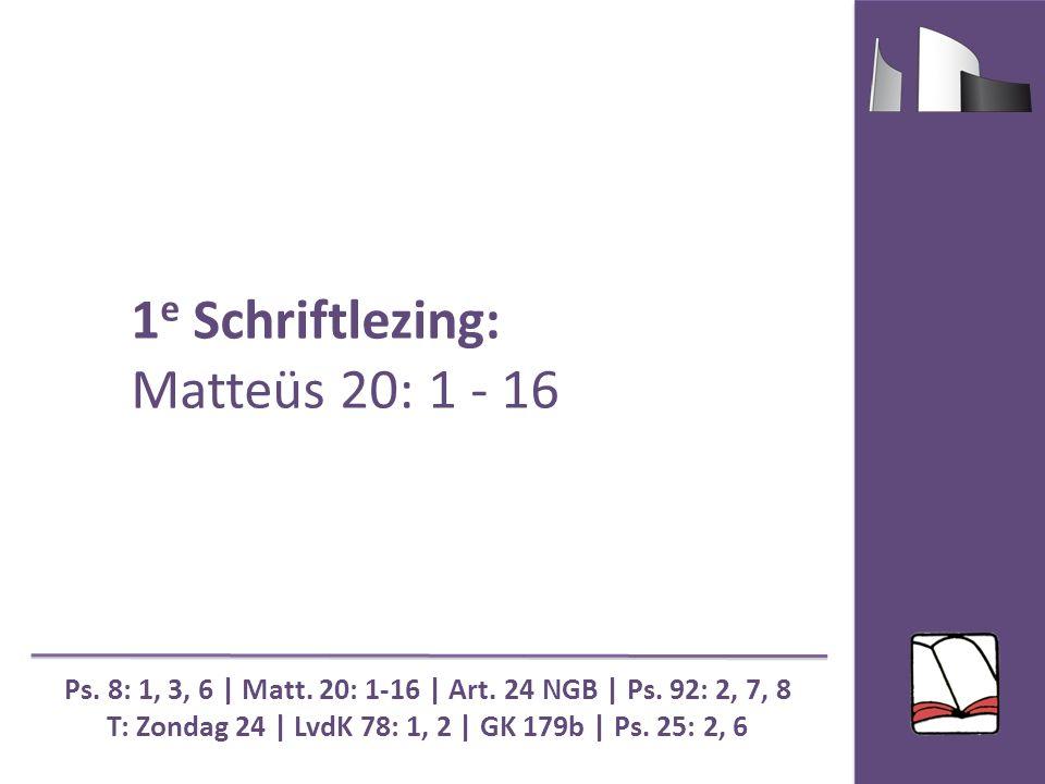 1 e Schriftlezing: Matteüs 20: 1 - 16 Ps. 8: 1, 3, 6 | Matt.