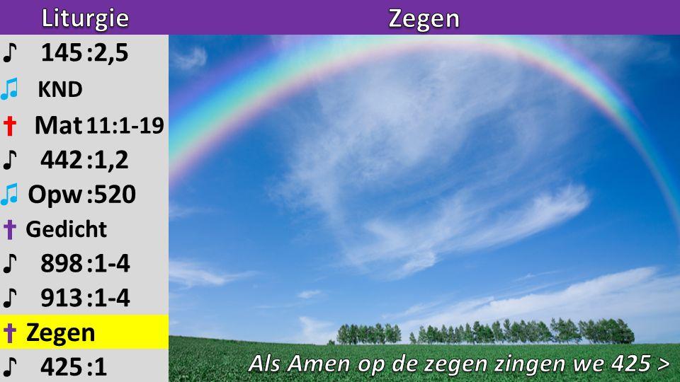 ♪ 145:2,5 ♫ KND ✝ Mat 11:1-19 ♪ 442:1,2 ♫ Opw:520 ✝ Gedicht ♪ 898:1-4 ♪ 913:1-4 ✝ Zegen ♪ 425:1