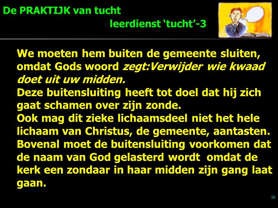 20 We moeten hem buiten de gemeente sluiten, omdat Gods woord zegt:Verwijder wie kwaad doet uit uw midden.