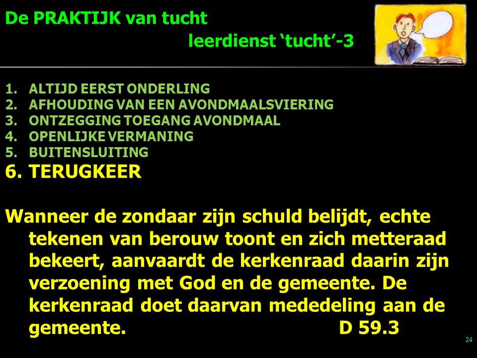 24 1.ALTIJD EERST ONDERLING 2.AFHOUDING VAN EEN AVONDMAALSVIERING 3.ONTZEGGING TOEGANG AVONDMAAL 4.OPENLIJKE VERMANING 5.BUITENSLUITING 6.TERUGKEER Wanneer de zondaar zijn schuld belijdt, echte tekenen van berouw toont en zich metteraad bekeert, aanvaardt de kerkenraad daarin zijn verzoening met God en de gemeente.