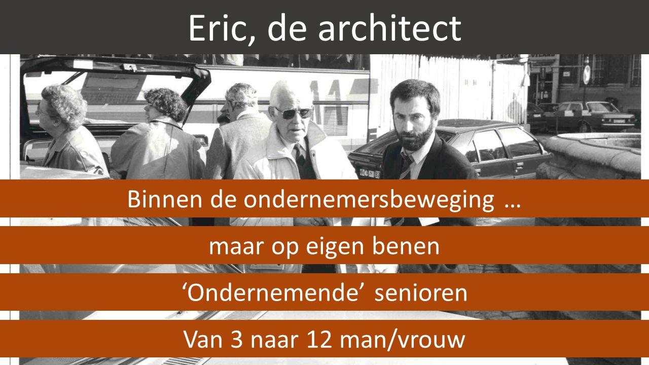 Eric, de architect Binnen de ondernemersbeweging … 'Ondernemende' senioren Van 3 naar 12 man/vrouw maar op eigen benen