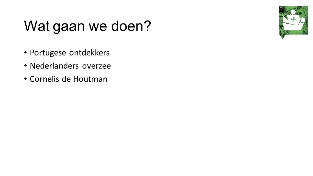 Wat gaan we doen? Portugese ontdekkers Nederlanders overzee Cornelis de Houtman
