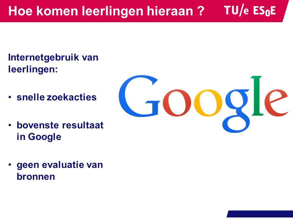 Hoe komen leerlingen hieraan ? Internetgebruik van leerlingen: snelle zoekacties bovenste resultaat in Google geen evaluatie van bronnen