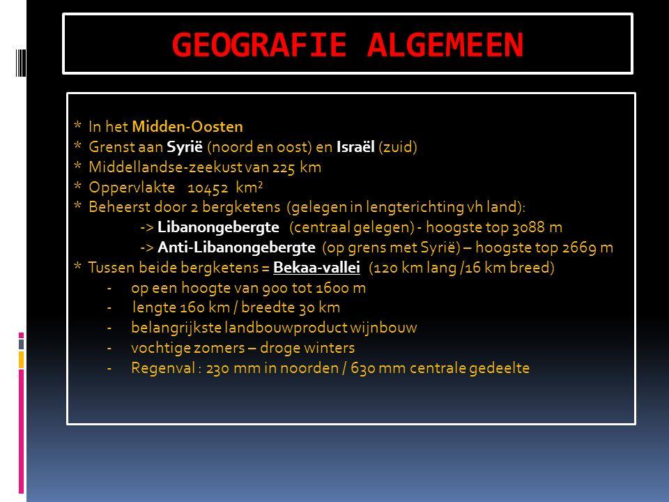 GEOGRAFIE ALGEMEEN * In het Midden-Oosten * Grenst aan Syrië (noord en oost) en Israël (zuid) * Middellandse-zeekust van 225 km * Oppervlakte 10452 km² * Beheerst door 2 bergketens (gelegen in lengterichting vh land): -> Libanongebergte (centraal gelegen) - hoogste top 3088 m -> Anti-Libanongebergte (op grens met Syrië) – hoogste top 2669 m * Tussen beide bergketens = Bekaa-vallei (120 km lang /16 km breed) - op een hoogte van 900 tot 1600 m - lengte 160 km / breedte 30 km - belangrijkste landbouwproduct wijnbouw - vochtige zomers – droge winters - Regenval : 230 mm in noorden / 630 mm centrale gedeelte