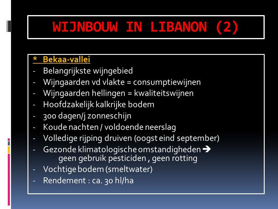 WIJNBOUW IN LIBANON (2) * Bekaa-vallei - Belangrijkste wijngebied - Wijngaarden vd vlakte = consumptiewijnen - Wijngaarden hellingen = kwaliteitswijnen - Hoofdzakelijk kalkrijke bodem - 300 dagen/j zonneschijn - Koude nachten / voldoende neerslag - Volledige rijping druiven (oogst eind september) - Gezonde klimatologische omstandigheden  geen gebruik pesticiden, geen rotting - Vochtige bodem (smeltwater) - Rendement : ca.